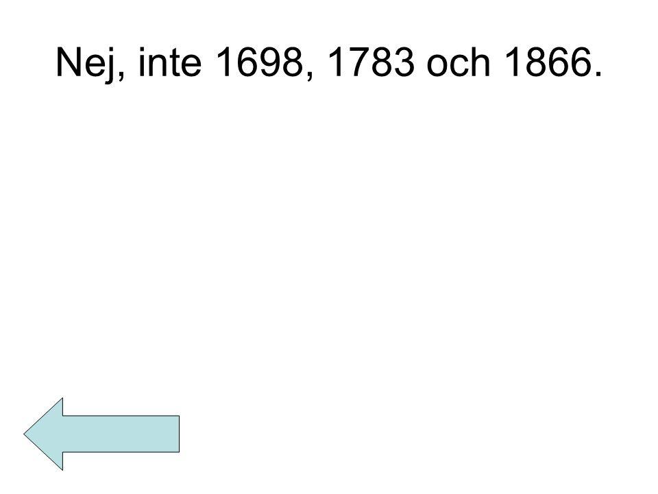 Nej, inte 1698, 1783 och 1866.