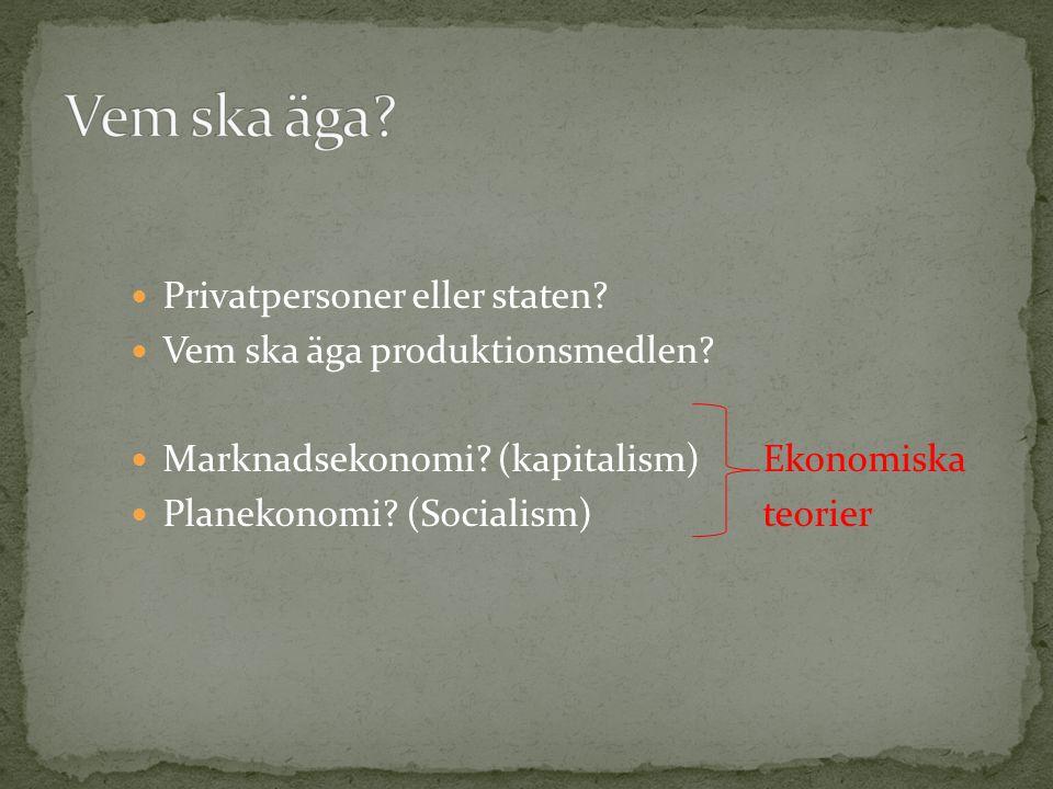 Privatpersoner eller staten? Vem ska äga produktionsmedlen? Marknadsekonomi? (kapitalism)Ekonomiska Planekonomi? (Socialism)teorier