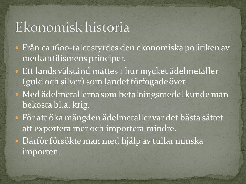 Från ca 1600-talet styrdes den ekonomiska politiken av merkantilismens principer. Ett lands välstånd mättes i hur mycket ädelmetaller (guld och silver