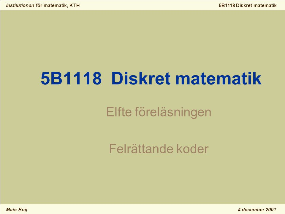 Institutionen för matematik, KTH Mats Boij 5B1118 Diskret matematik 4 december 2001 5B1118 Diskret matematik Elfte föreläsningen Felrättande koder