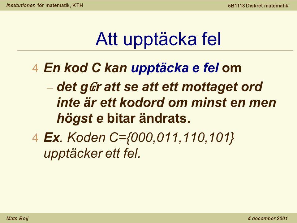 Institutionen för matematik, KTH Mats Boij 5B1118 Diskret matematik 4 december 2001 Att upptäcka fel 4 En kod C kan upptäcka e fel om – det g ₢ r att se att ett mottaget ord inte är ett kodord om minst en men högst e bitar ändrats.