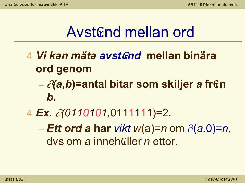Institutionen för matematik, KTH Mats Boij 5B1118 Diskret matematik 4 december 2001 Avst ₢ nd mellan ord 4 Vi kan mäta avst ₢ nd mellan binära ord genom –  (a,b)=antal bitar som skiljer a fr ₢ n b.