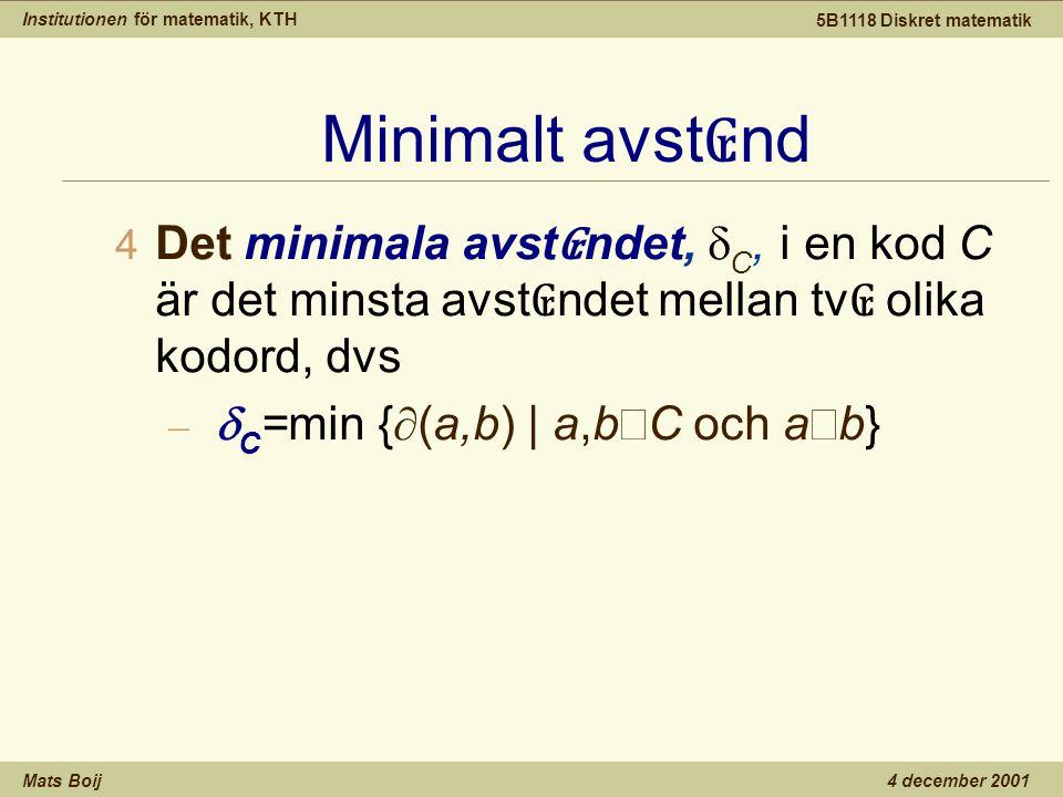 Institutionen för matematik, KTH Mats Boij 5B1118 Diskret matematik 4 december 2001 Minimalt avst ₢ nd  Det minimala avst ₢ ndet,  C, i en kod C är det minsta avst ₢ ndet mellan tv ₢ olika kodord, dvs –  C =min {  (a,b) | a,b  C och a  b}