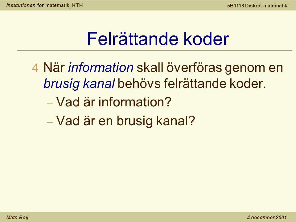 Institutionen för matematik, KTH Mats Boij 5B1118 Diskret matematik 4 december 2001 Felrättande koder 4 När information skall överföras genom en brusig kanal behövs felrättande koder.