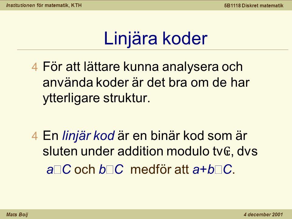 Institutionen för matematik, KTH Mats Boij 5B1118 Diskret matematik 4 december 2001 Linjära koder 4 För att lättare kunna analysera och använda koder är det bra om de har ytterligare struktur.