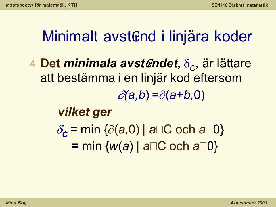 Institutionen för matematik, KTH Mats Boij 5B1118 Diskret matematik 4 december 2001 Minimalt avst ₢ nd i linjära koder  Det minimala avst ₢ ndet,  C, är lättare att bestämma i en linjär kod eftersom  (a,b) =  (a+b,0) vilket ger –  C = min {  (a,0) | a  C och a  0} = min {w(a) | a  C och a  0}