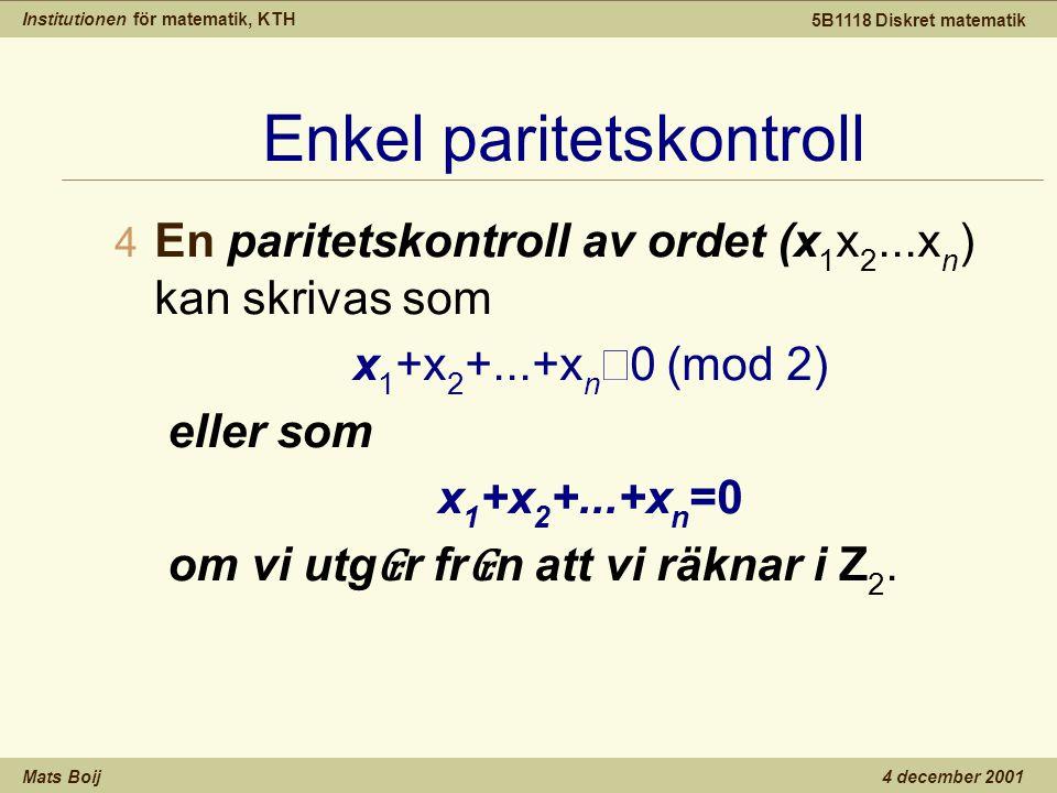 Institutionen för matematik, KTH Mats Boij 5B1118 Diskret matematik 4 december 2001 Enkel paritetskontroll 4 En paritetskontroll av ordet (x 1 x 2...x n ) kan skrivas som x 1 +x 2 +...+x n  0 (mod 2) eller som x 1 +x 2 +...+x n =0 om vi utg ₢ r fr ₢ n att vi räknar i Z 2.