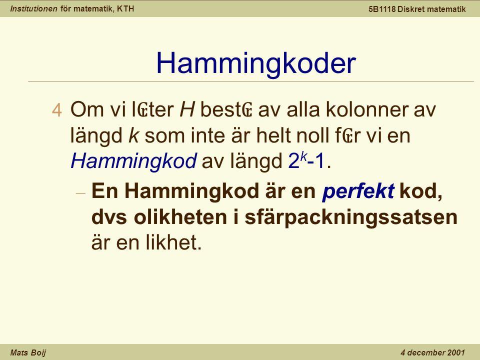 Institutionen för matematik, KTH Mats Boij 5B1118 Diskret matematik 4 december 2001 Hammingkoder 4 Om vi l ₢ ter H best ₢ av alla kolonner av längd k som inte är helt noll f ₢ r vi en Hammingkod av längd 2 k -1.