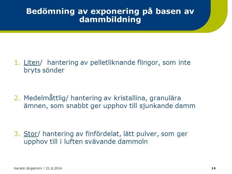 Kerstin Engström / 21.8.201414 Bedömning av exponering på basen av dammbildning 1.Liten/ hantering av pelletliknande flingor, som inte bryts sönder 2.