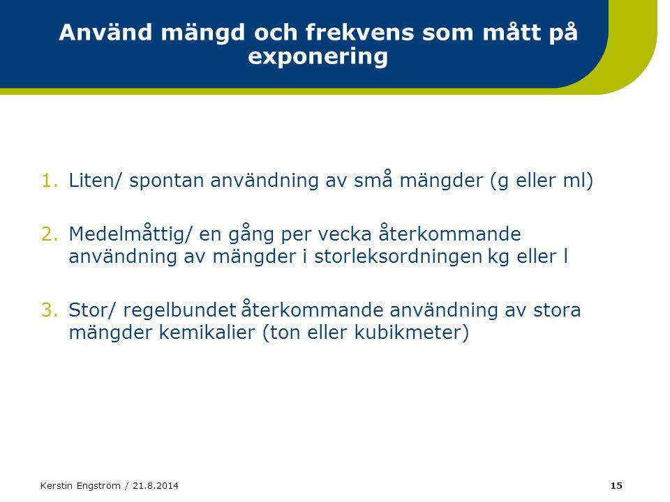 Kerstin Engström / 21.8.201415 Använd mängd och frekvens som mått på exponering 1.Liten/ spontan användning av små mängder (g eller ml) 2.Medelmåttig/