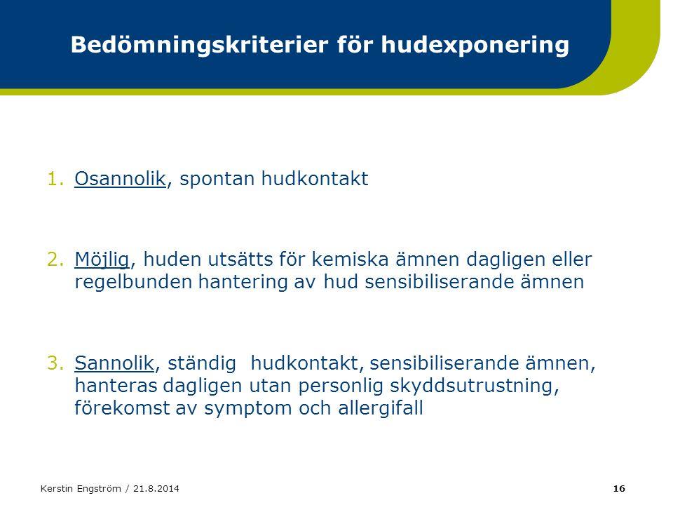 Kerstin Engström / 21.8.201416 Bedömningskriterier för hudexponering 1.Osannolik, spontan hudkontakt 2.Möjlig, huden utsätts för kemiska ämnen daglige