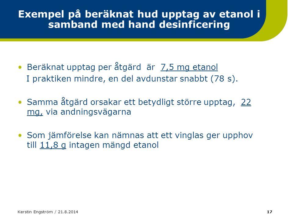 Kerstin Engström / 21.8.201417 Exempel på beräknat hud upptag av etanol i samband med hand desinficering Beräknat upptag per åtgärd är 7,5 mg etanol I