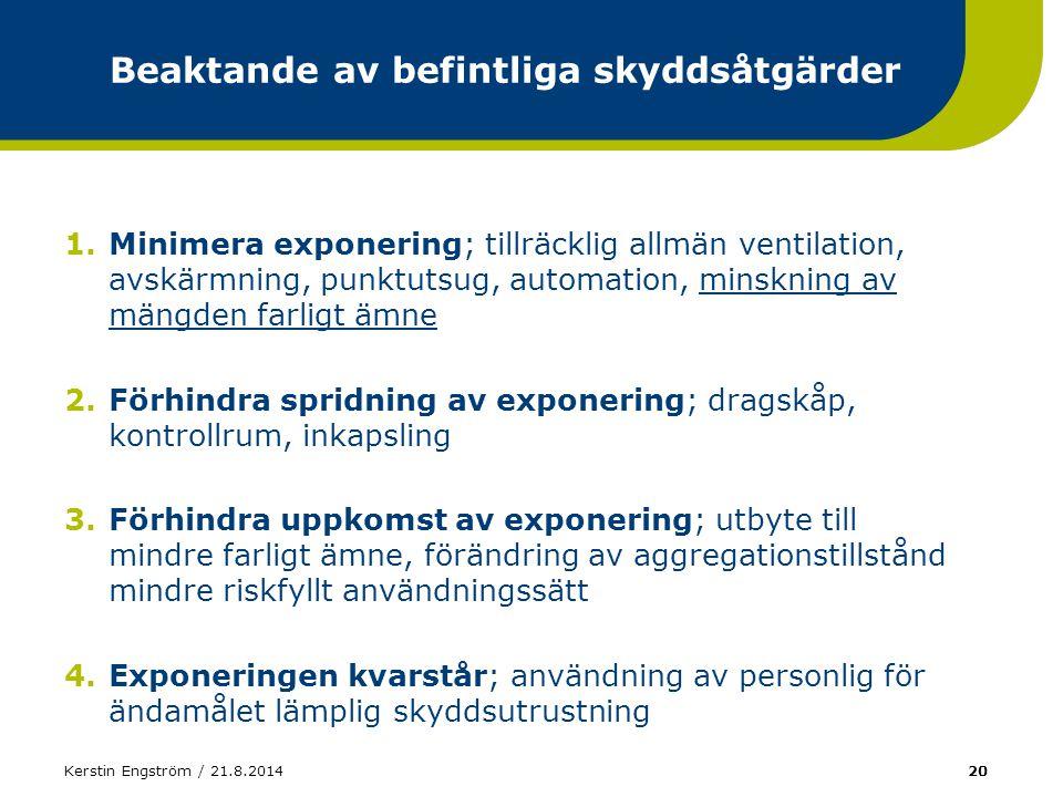 Kerstin Engström / 21.8.201420 Beaktande av befintliga skyddsåtgärder 1.Minimera exponering; tillräcklig allmän ventilation, avskärmning, punktutsug,