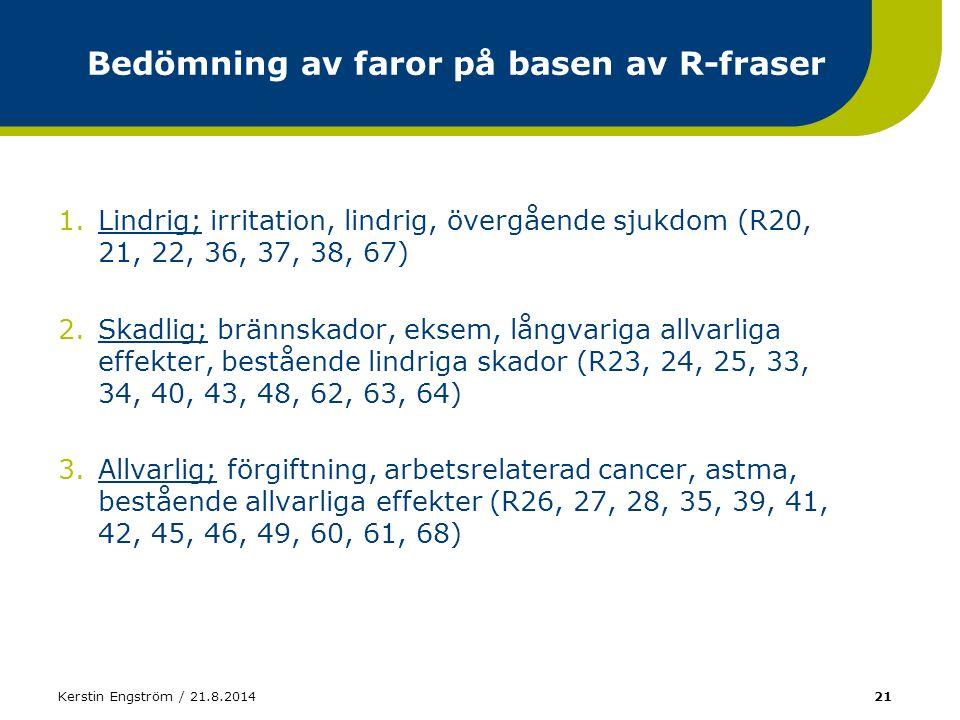 Kerstin Engström / 21.8.201421 Bedömning av faror på basen av R-fraser 1.Lindrig; irritation, lindrig, övergående sjukdom (R20, 21, 22, 36, 37, 38, 67