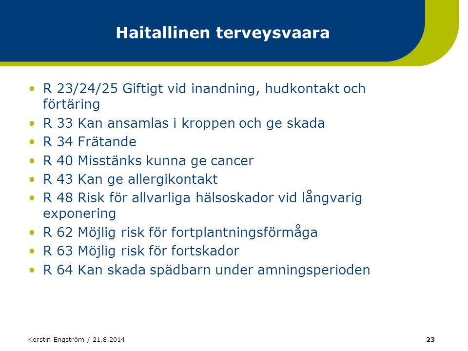 Kerstin Engström / 21.8.201423 Haitallinen terveysvaara R 23/24/25 Giftigt vid inandning, hudkontakt och förtäring R 33 Kan ansamlas i kroppen och ge