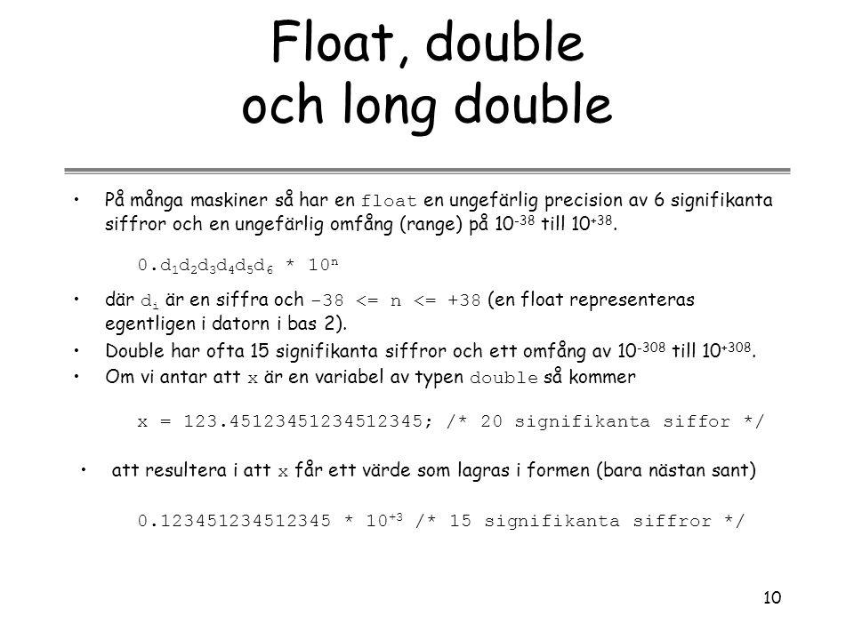 10 Float, double och long double På många maskiner så har en float en ungefärlig precision av 6 signifikanta siffror och en ungefärlig omfång (range)