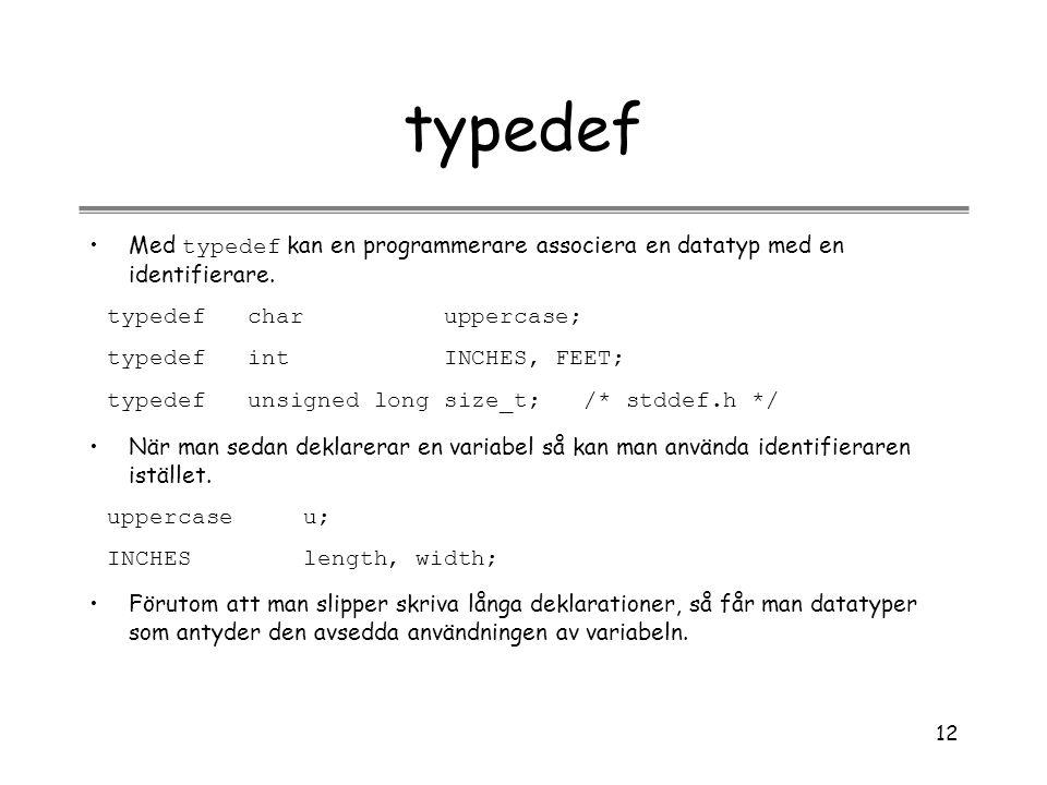 12 typedef Med typedef kan en programmerare associera en datatyp med en identifierare. typedef char uppercase; typedef int INCHES, FEET; typedef unsig
