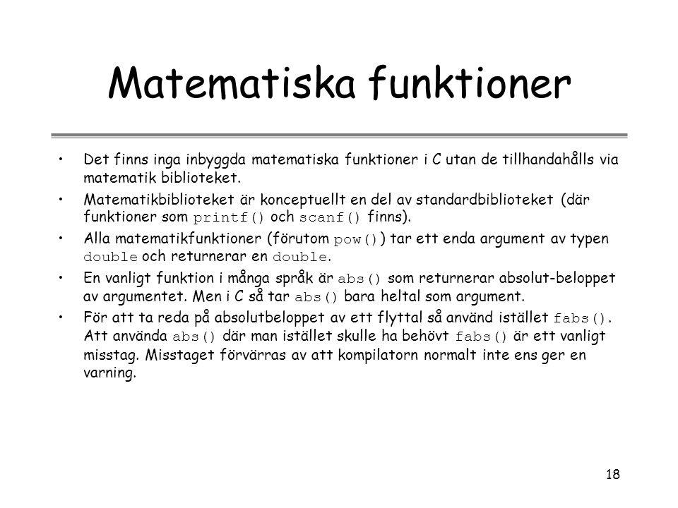 18 Matematiska funktioner Det finns inga inbyggda matematiska funktioner i C utan de tillhandahålls via matematik biblioteket. Matematikbiblioteket är