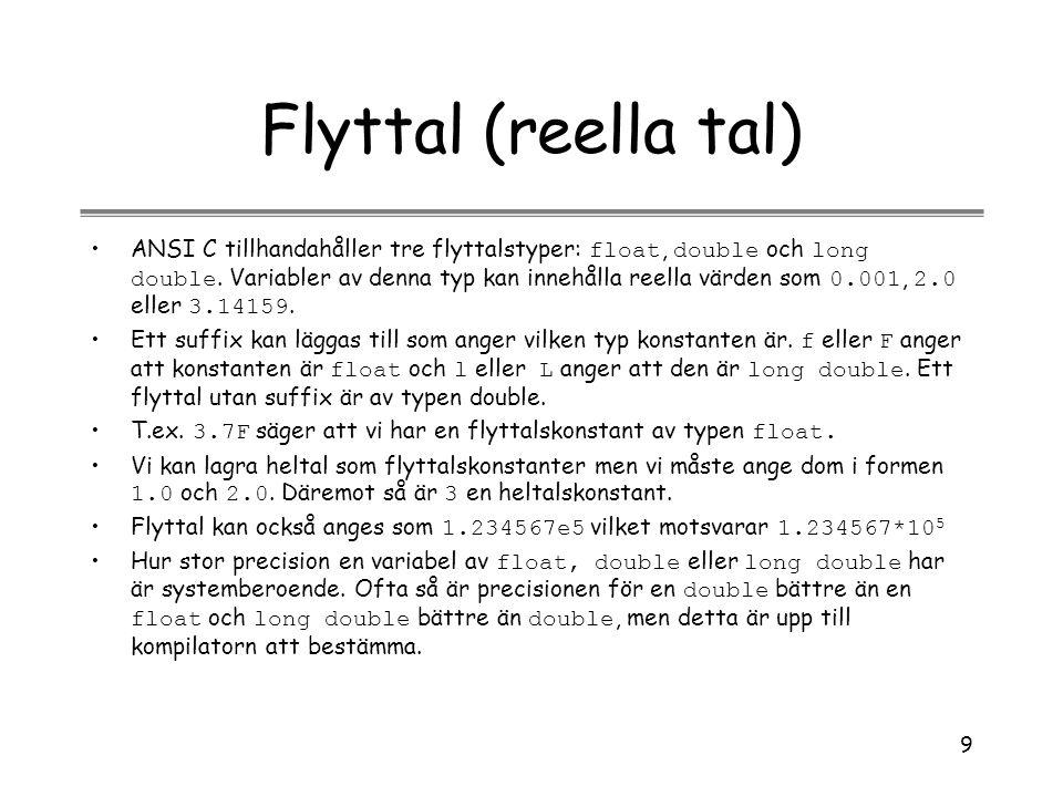9 Flyttal (reella tal) ANSI C tillhandahåller tre flyttalstyper: float, double och long double. Variabler av denna typ kan innehålla reella värden som