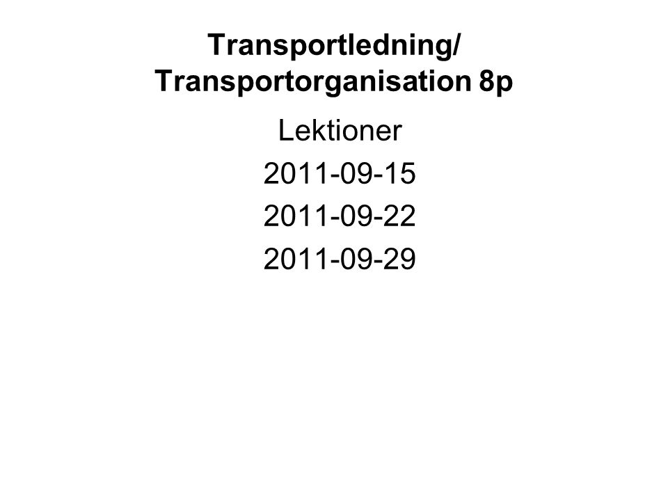 Transportledning/ Transportorganisation 8p Lektioner 2011-09-15 2011-09-22 2011-09-29