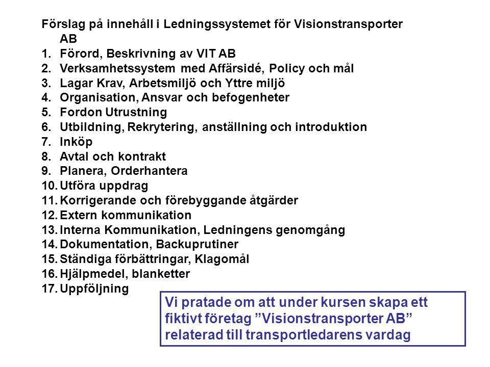 Förslag på innehåll i Ledningssystemet för Visionstransporter AB 1.Förord, Beskrivning av VIT AB 2.Verksamhetssystem med Affärsidé, Policy och mål 3.Lagar Krav, Arbetsmiljö och Yttre miljö 4.Organisation, Ansvar och befogenheter 5.Fordon Utrustning 6.Utbildning, Rekrytering, anställning och introduktion 7.Inköp 8.Avtal och kontrakt 9.Planera, Orderhantera 10.Utföra uppdrag 11.Korrigerande och förebyggande åtgärder 12.Extern kommunikation 13.Interna Kommunikation, Ledningens genomgång 14.Dokumentation, Backuprutiner 15.Ständiga förbättringar, Klagomål 16.Hjälpmedel, blanketter 17.Uppföljning Vi pratade om att under kursen skapa ett fiktivt företag Visionstransporter AB relaterad till transportledarens vardag