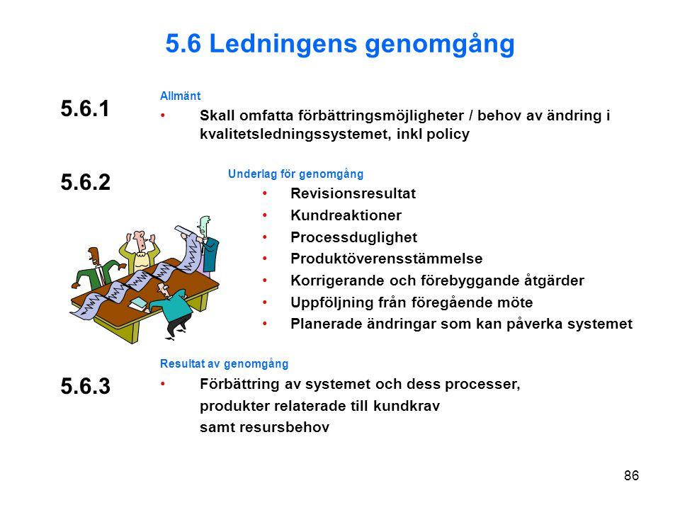 5.6.1 Allmänt Skall omfatta förbättringsmöjligheter / behov av ändring i kvalitetsledningssystemet, inkl policy Underlag för genomgång Revisionsresultat Kundreaktioner Processduglighet Produktöverensstämmelse Korrigerande och förebyggande åtgärder Uppföljning från föregående möte Planerade ändringar som kan påverka systemet Resultat av genomgång Förbättring av systemet och dess processer, produkter relaterade till kundkrav samt resursbehov 5.6.3 5.6 Ledningens genomgång 5.6.2 86