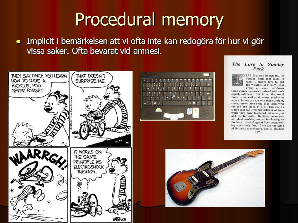Procedural memory Implicit i bemärkelsen att vi ofta inte kan redogöra för hur vi gör vissa saker. Ofta bevarat vid amnesi. Implicit i bemärkelsen att