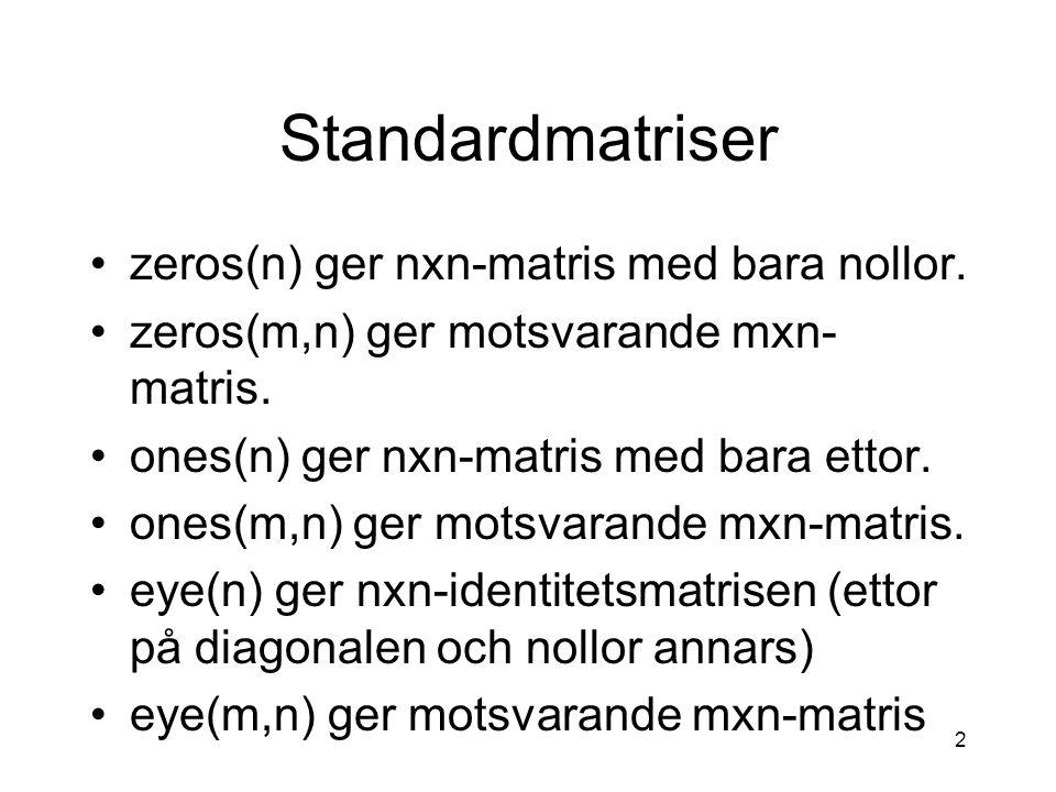 2 Standardmatriser zeros(n) ger nxn-matris med bara nollor. zeros(m,n) ger motsvarande mxn- matris. ones(n) ger nxn-matris med bara ettor. ones(m,n) g