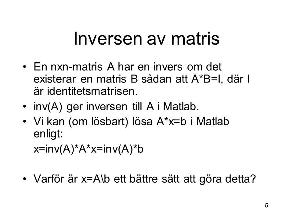 5 Inversen av matris En nxn-matris A har en invers om det existerar en matris B sådan att A*B=I, där I är identitetsmatrisen. inv(A) ger inversen till