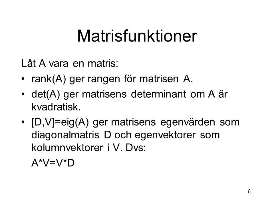 6 Matrisfunktioner Låt A vara en matris: rank(A) ger rangen för matrisen A. det(A) ger matrisens determinant om A är kvadratisk. [D,V]=eig(A) ger matr