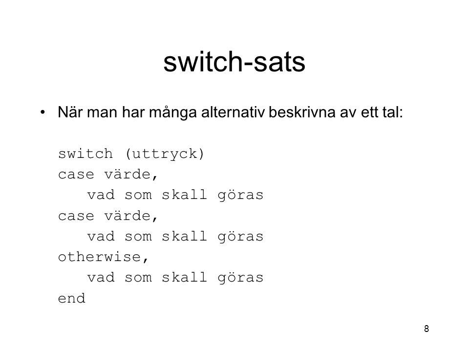 8 switch-sats När man har många alternativ beskrivna av ett tal: switch (uttryck) case värde, vad som skall göras case värde, vad som skall göras othe