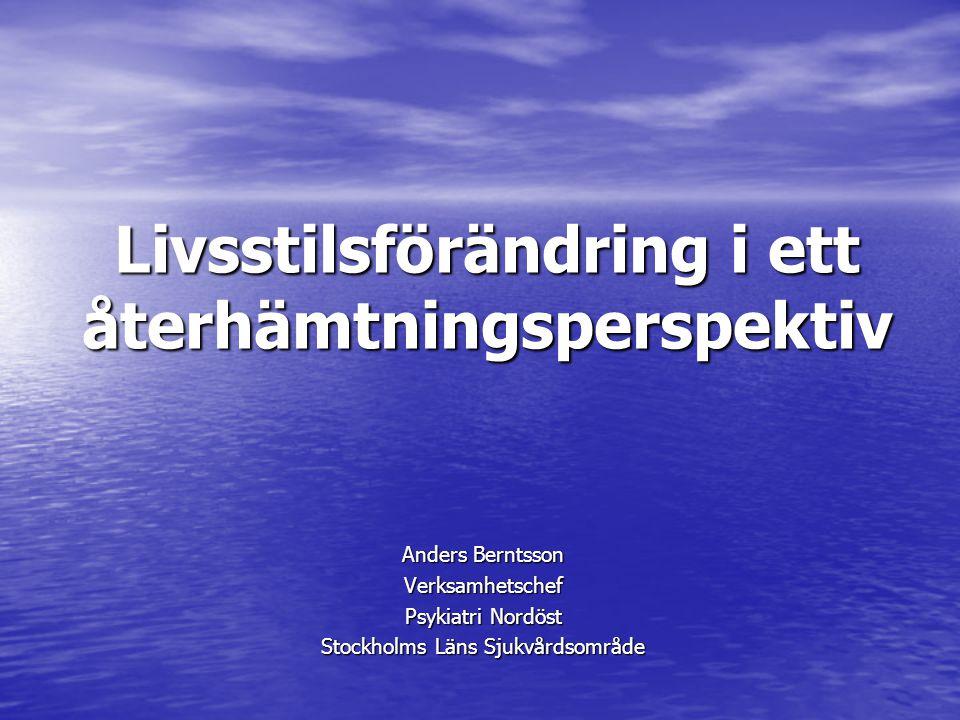 Livsstilsförändring i ett återhämtningsperspektiv Anders Berntsson Verksamhetschef Psykiatri Nordöst Stockholms Läns Sjukvårdsområde