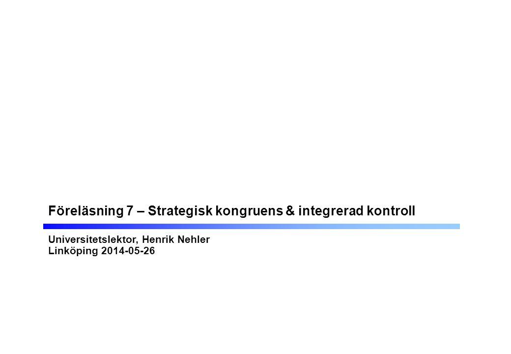 Föreläsning 7 – Strategisk kongruens & integrerad kontroll Universitetslektor, Henrik Nehler Linköping 2014-05-26