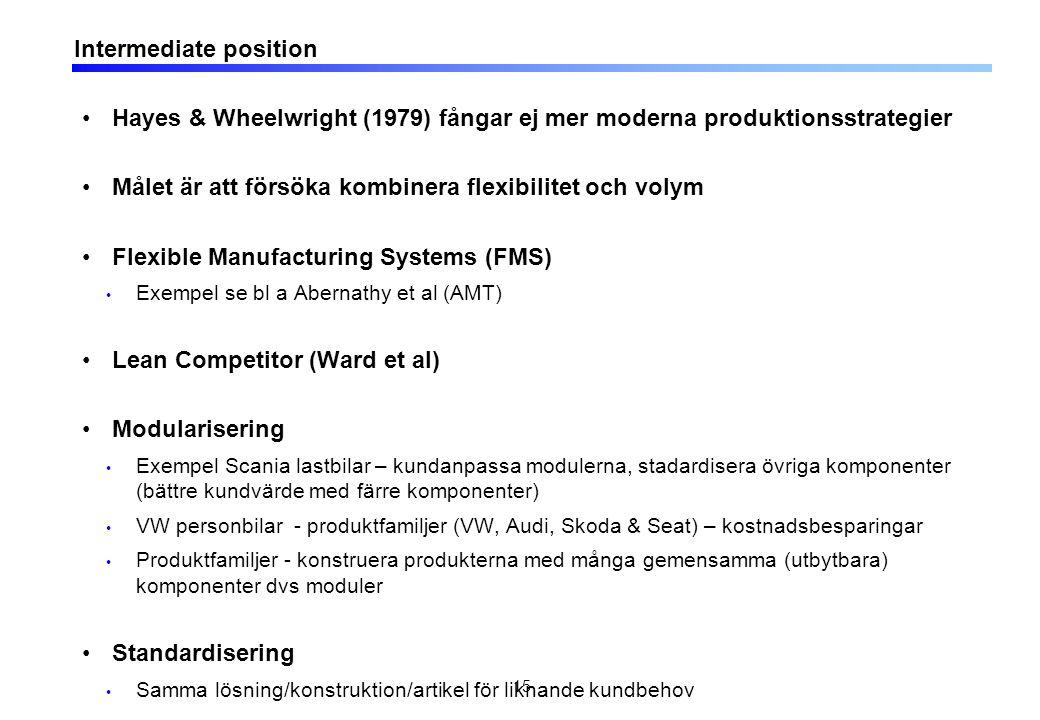 Intermediate position Hayes & Wheelwright (1979) fångar ej mer moderna produktionsstrategier Målet är att försöka kombinera flexibilitet och volym Flexible Manufacturing Systems (FMS) Exempel se bl a Abernathy et al (AMT) Lean Competitor (Ward et al) Modularisering Exempel Scania lastbilar – kundanpassa modulerna, stadardisera övriga komponenter (bättre kundvärde med färre komponenter) VW personbilar - produktfamiljer (VW, Audi, Skoda & Seat) – kostnadsbesparingar Produktfamiljer - konstruera produkterna med många gemensamma (utbytbara) komponenter dvs moduler Standardisering Samma lösning/konstruktion/artikel för liknande kundbehov 15