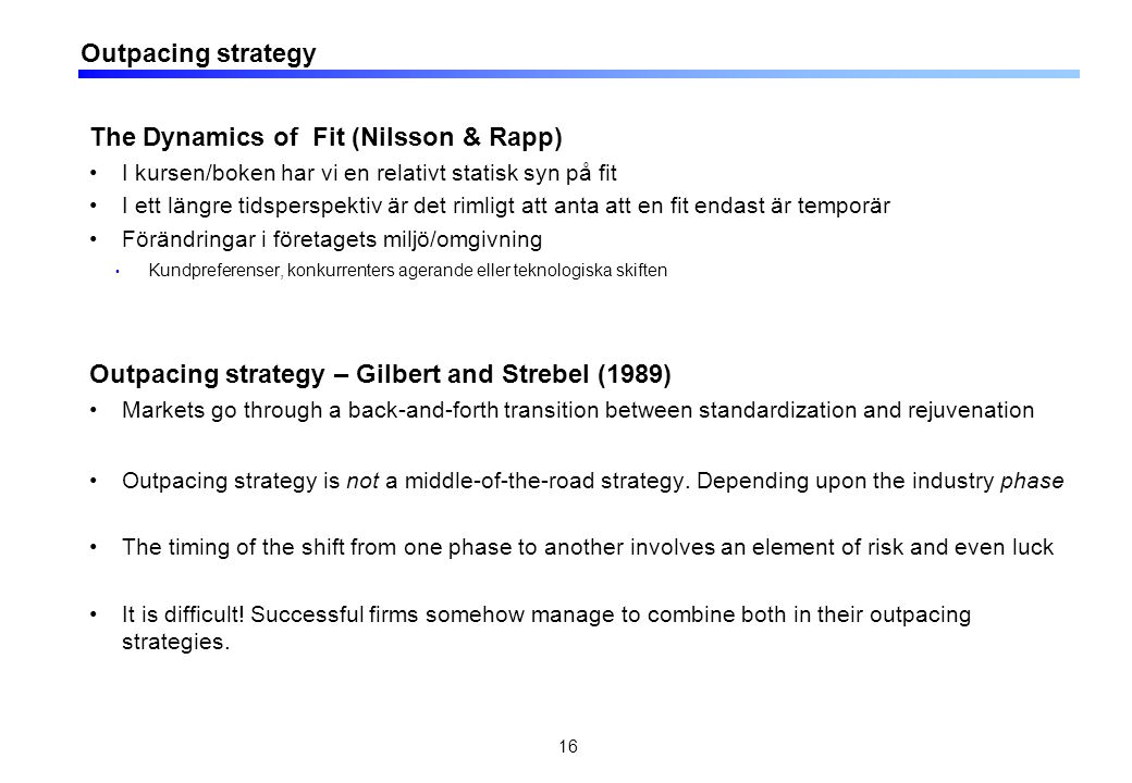 Outpacing strategy The Dynamics of Fit (Nilsson & Rapp) I kursen/boken har vi en relativt statisk syn på fit I ett längre tidsperspektiv är det rimligt att anta att en fit endast är temporär Förändringar i företagets miljö/omgivning Kundpreferenser, konkurrenters agerande eller teknologiska skiften Outpacing strategy – Gilbert and Strebel (1989) Markets go through a back-and-forth transition between standardization and rejuvenation Outpacing strategy is not a middle-of-the-road strategy.