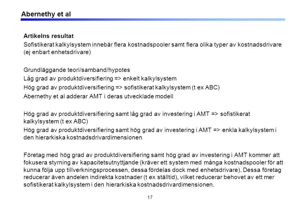 Abernethy et al Artikelns resultat Sofistikerat kalkylsystem innebär flera kostnadspooler samt flera olika typer av kostnadsdrivare (ej enbart enhetsdrivare) Grundläggande teori/samband/hypotes Låg grad av produktdiversifiering => enkelt kalkylsystem Hög grad av produktdiversifiering => sofistikerat kalkylsystem (t ex ABC) Abernethy et al adderar AMT i deras utvecklade modell Hög grad av produktdiversifiering samt låg grad av investering i AMT => sofistikerat kalkylsystem (t ex ABC) Hög grad av produktdiversifiering samt hög grad av investering i AMT => enkla kalkylsystem i den hierarkiska kostnadsdrivardimensionen Företag med hög grad av produktdiversifiering samt hög grad av investering i AMT kommer att fokusera styrning av kapacitetsutnyttjande (kräver ett system med många kostnadspooler för att kunna följa upp tillverkningsprocessen, dessa fördelas dock med enhetsdrivare).