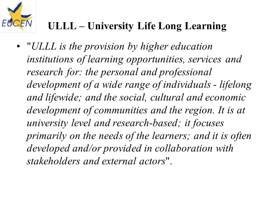 ULLL – University Life Long Learning ULLL is the provision by higher education institutions of learning opportunities, services and research for: the personal and professional development of a wide range of individuals - lifelong and lifewide; and the social, cultural and economic development of communities and the region.