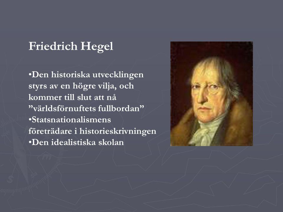 Friedrich Hegel Den historiska utvecklingen styrs av en högre vilja, och kommer till slut att nå världsförnuftets fullbordan Statsnationalismens företrädare i historieskrivningen Den idealistiska skolan