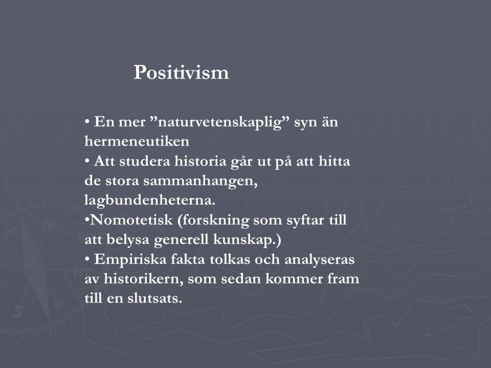 Positivism En mer naturvetenskaplig syn än hermeneutiken Att studera historia går ut på att hitta de stora sammanhangen, lagbundenheterna.