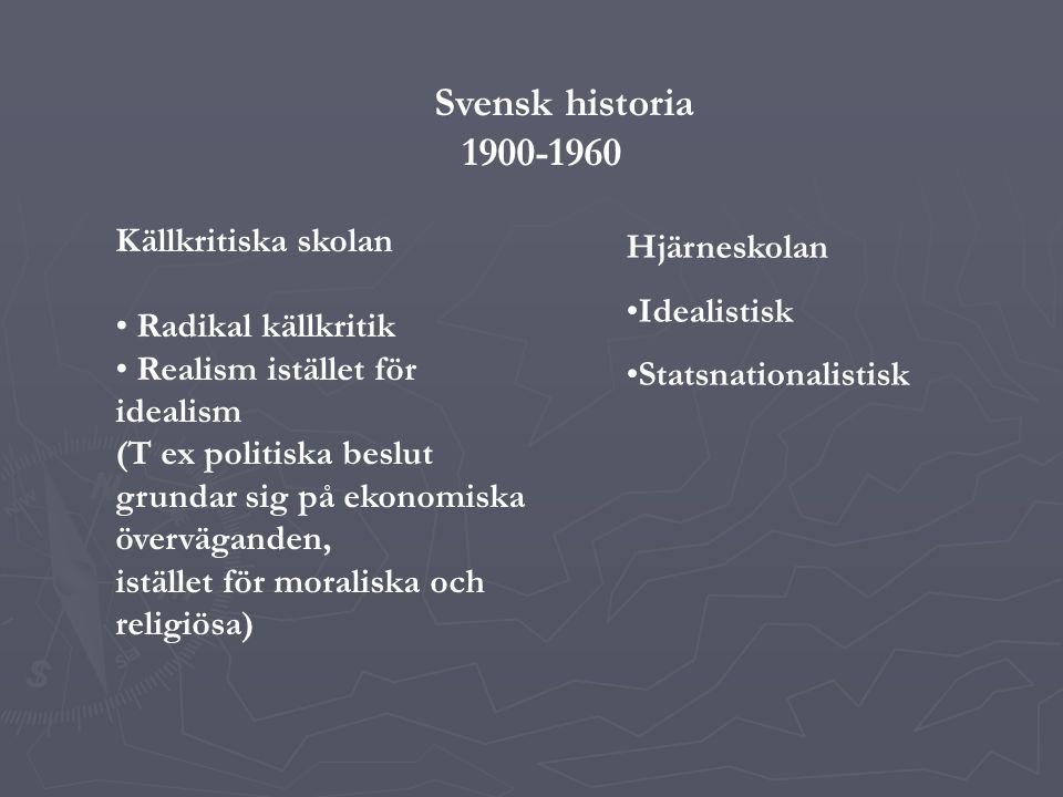 Svensk historia 1900-1960 Källkritiska skolan Radikal källkritik Realism istället för idealism (T ex politiska beslut grundar sig på ekonomiska överväganden, istället för moraliska och religiösa) Hjärneskolan Idealistisk Statsnationalistisk