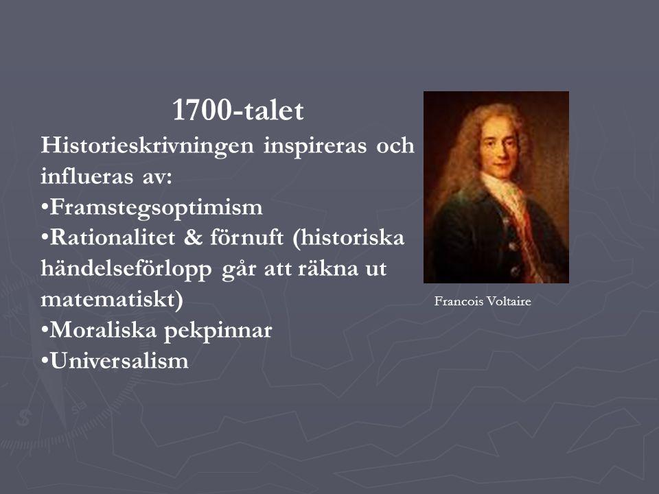 1700-talet Historieskrivningen inspireras och influeras av: Framstegsoptimism Rationalitet & förnuft (historiska händelseförlopp går att räkna ut matematiskt) Moraliska pekpinnar Universalism Francois Voltaire