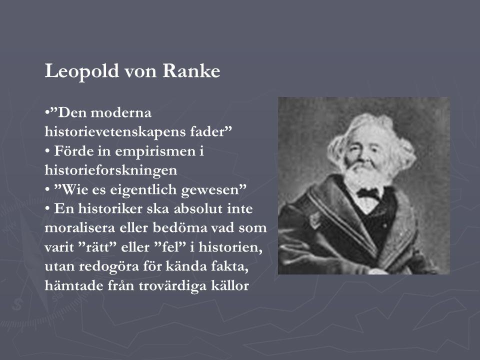Leopold von Ranke Den moderna historievetenskapens fader Förde in empirismen i historieforskningen Wie es eigentlich gewesen En historiker ska absolut inte moralisera eller bedöma vad som varit rätt eller fel i historien, utan redogöra för kända fakta, hämtade från trovärdiga källor