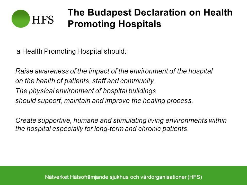 The Budapest Declaration on Health Promoting Hospitals a Health Promoting Hospital should: Raise awareness of the impact of the environment of the hos