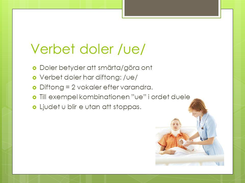 Verbet doler /ue/  Doler betyder att smärta/göra ont  Verbet doler har diftong: /ue/  Diftong = 2 vokaler efter varandra.
