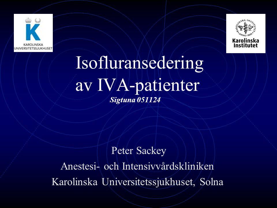 Isofluransedering av IVA-patienter Sigtuna 051124 Peter Sackey Anestesi- och Intensivvårdskliniken Karolinska Universitetssjukhuset, Solna