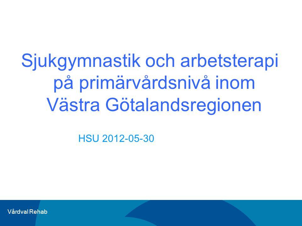 Vårdval Rehab Sjukgymnastik och arbetsterapi på primärvårdsnivå inom Västra Götalandsregionen HSU 2012-05-30