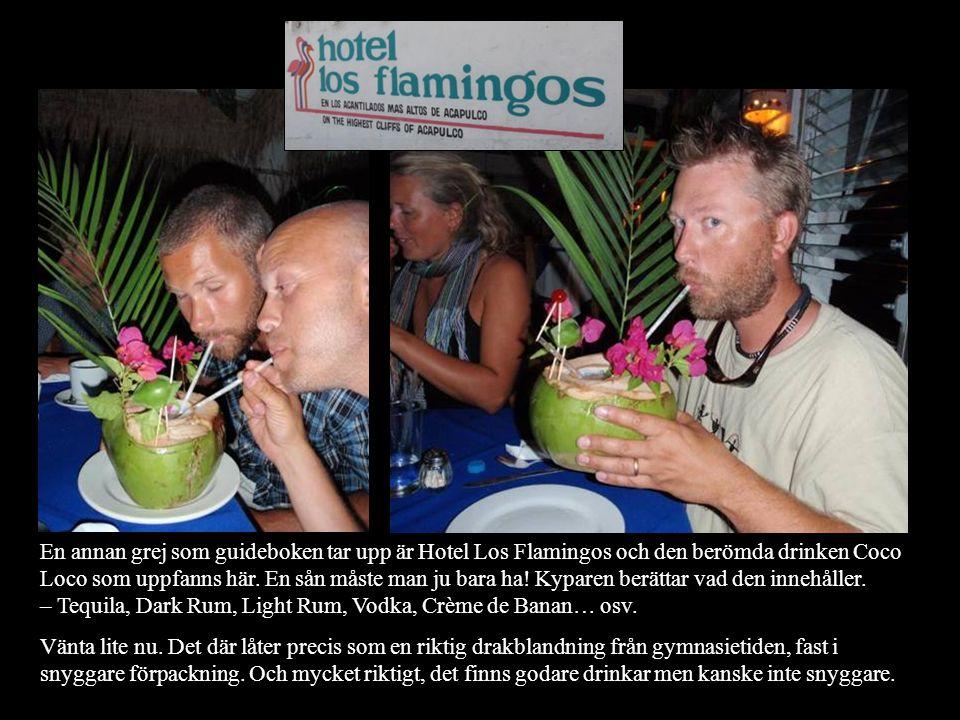 En annan grej som guideboken tar upp är Hotel Los Flamingos och den berömda drinken Coco Loco som uppfanns här. En sån måste man ju bara ha! Kyparen b