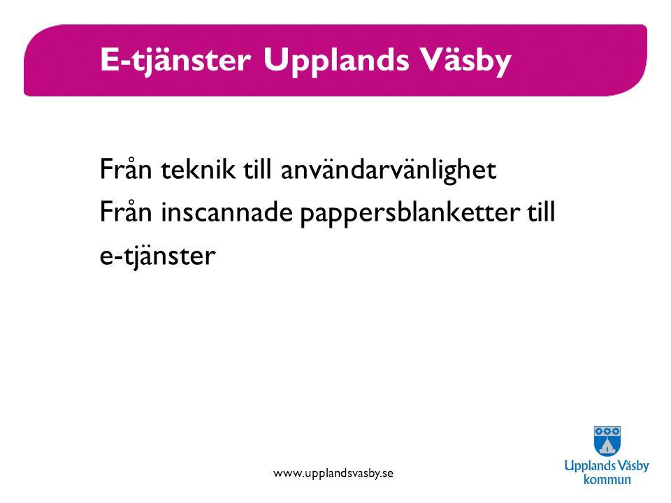 www.upplandsvasby.se E-tjänster Upplands Väsby Från teknik till användarvänlighet Från inscannade pappersblanketter till e-tjänster