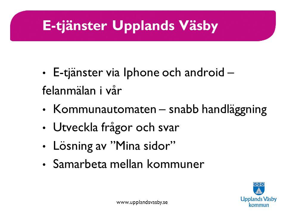 www.upplandsvasby.se E-tjänster Upplands Väsby E-tjänster via Iphone och android – felanmälan i vår Kommunautomaten – snabb handläggning Utveckla frågor och svar Lösning av Mina sidor Samarbeta mellan kommuner