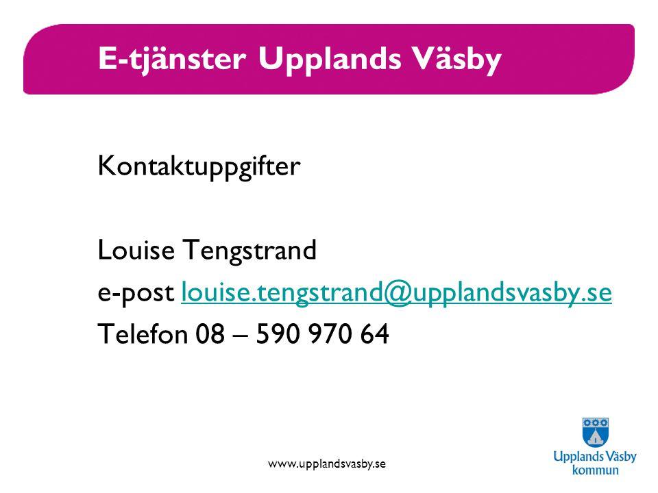 www.upplandsvasby.se E-tjänster Upplands Väsby Kontaktuppgifter Louise Tengstrand e-post louise.tengstrand@upplandsvasby.selouise.tengstrand@upplandsvasby.se Telefon 08 – 590 970 64
